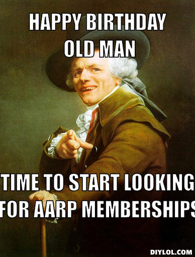 archaic-rap-meme-generator-happy-birthday-old-man-time-to-start-looking-for-aarp-memberships-deaa26