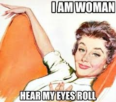 I am woman hear my eyes roll